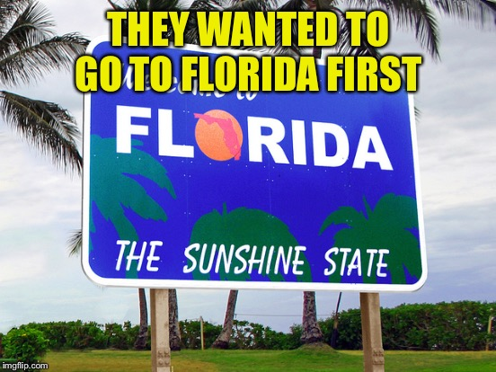 THEY WANTED TO GO TO FLORIDA FIRST | made w/ Imgflip meme maker