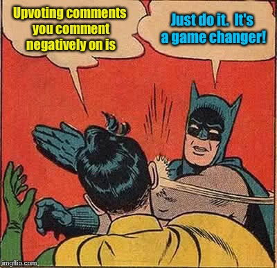 Batman Slapping Robin Meme | Upvoting comments you comment negatively on is Just do it.  It's a game changer! | image tagged in memes,batman slapping robin | made w/ Imgflip meme maker