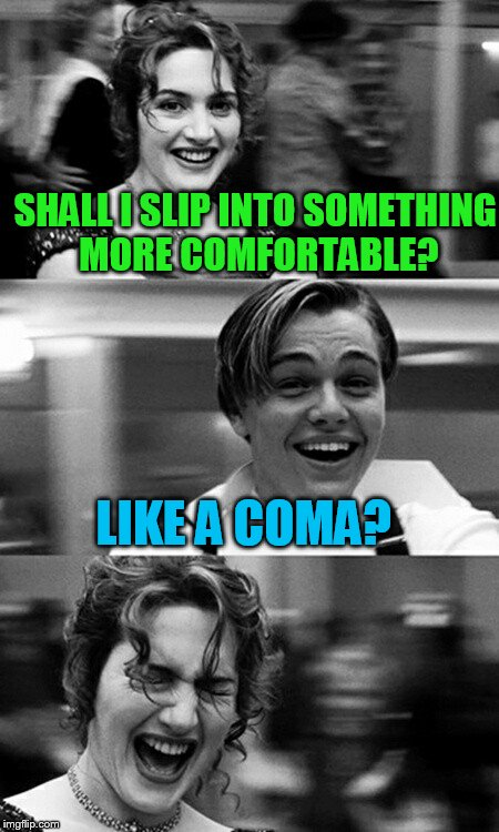 SHALL I SLIP INTO SOMETHING MORE COMFORTABLE? LIKE A COMA? | image tagged in leonardo dicaprio and kate winslet template puns | made w/ Imgflip meme maker