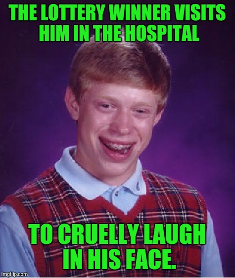 Bad Luck Brian Meme | THE LOTTERY WINNER VISITS HIM IN THE HOSPITAL TO CRUELLY LAUGH IN HIS FACE. | image tagged in memes,bad luck brian | made w/ Imgflip meme maker