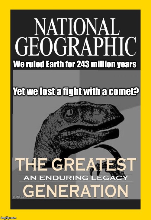 Defend the planet.. but are we more capable than dinosaurs? | We ruled Earth for 243 million years Yet we lost a fight with a comet? | image tagged in greatest generation,dinosaurs,philosoraptor,extinction,memes | made w/ Imgflip meme maker