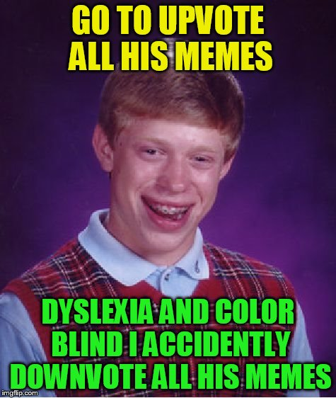 Bad Luck Brian Meme | GO TO UPVOTE ALL HIS MEMES DYSLEXIA AND COLOR BLIND I ACCIDENTLY DOWNVOTE ALL HIS MEMES | image tagged in memes,bad luck brian | made w/ Imgflip meme maker