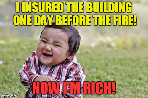 Evil Toddler Meme | I INSURED THE BUILDING ONE DAY BEFORE THE FIRE! NOW I'M RICH! | image tagged in memes,evil toddler | made w/ Imgflip meme maker