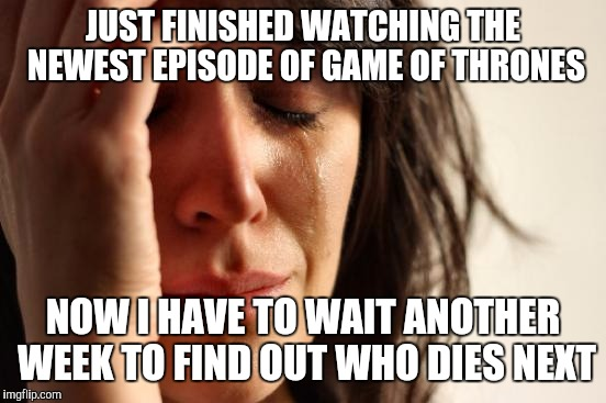 My weekly Game of Thrones existential crisis... | JUST FINISHED WATCHING THE NEWEST EPISODE OF GAME OF THRONES NOW I HAVE TO WAIT ANOTHER WEEK TO FIND OUT WHO DIES NEXT | image tagged in memes,first world problems,game of thrones | made w/ Imgflip meme maker