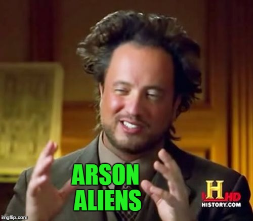 Ancient Aliens Meme | ARSON ALIENS | image tagged in memes,ancient aliens | made w/ Imgflip meme maker