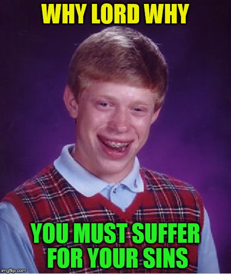 Bad Luck Brian Meme | WHY LORD WHY YOU MUST SUFFER FOR YOUR SINS | image tagged in memes,bad luck brian | made w/ Imgflip meme maker