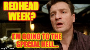 Totally worth it  | REDHEAD WEEK? I'M GOING TO THE SPECIAL HELL... | image tagged in redhead week,firefly,saffron,serenity,malcolm reynolds | made w/ Imgflip meme maker