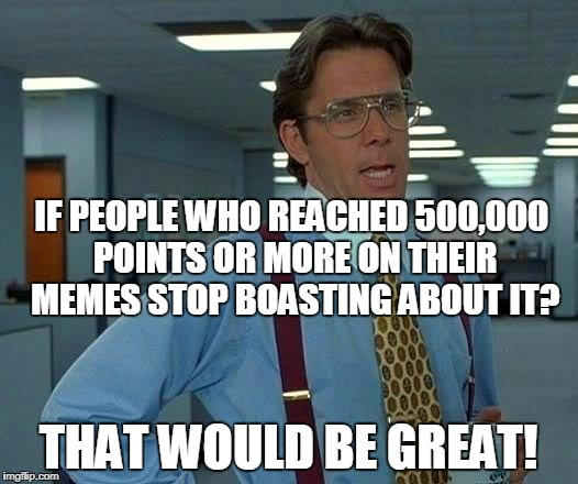 Nobody cares about how many points you made off your memes i don't | IF PEOPLE WHO REACHED 500,000 POINTS OR MORE ON THEIR MEMES STOP BOASTING ABOUT IT? THAT WOULD BE GREAT! | image tagged in memes,that would be great | made w/ Imgflip meme maker