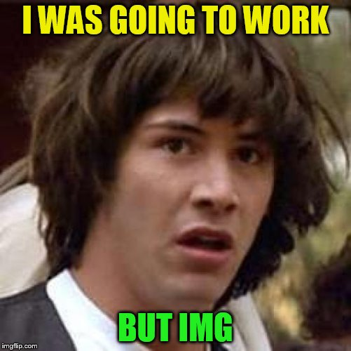 Conspiracy Keanu Meme | I WAS GOING TO WORK BUT IMG | image tagged in memes,conspiracy keanu | made w/ Imgflip meme maker