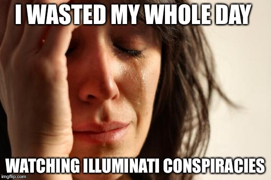 First World Problems Meme | I WASTED MY WHOLE DAY WATCHING ILLUMINATI CONSPIRACIES | image tagged in memes,first world problems | made w/ Imgflip meme maker