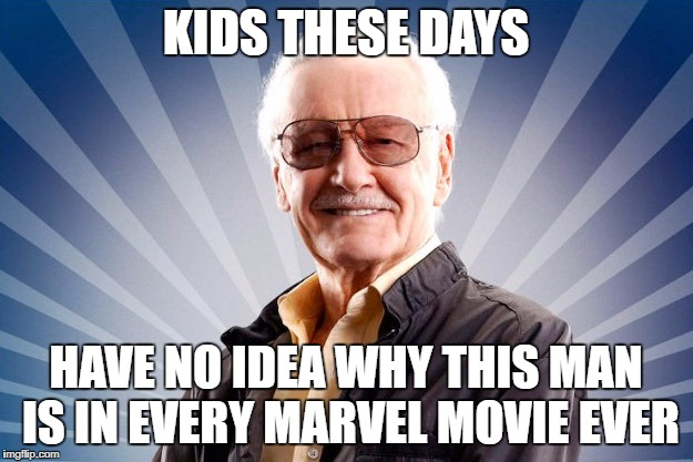 Stan Lee | KIDS THESE DAYS HAVE NO IDEA WHY THIS MAN IS IN EVERY MARVEL MOVIE EVER | image tagged in stan lee | made w/ Imgflip meme maker