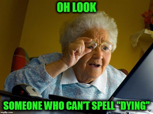 "Grandma Finds The Internet Meme | OH LOOK SOMEONE WHO CAN'T SPELL ""DYING"" 
