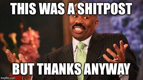 Steve Harvey Meme | THIS WAS A SHITPOST BUT THANKS ANYWAY | image tagged in memes,steve harvey | made w/ Imgflip meme maker