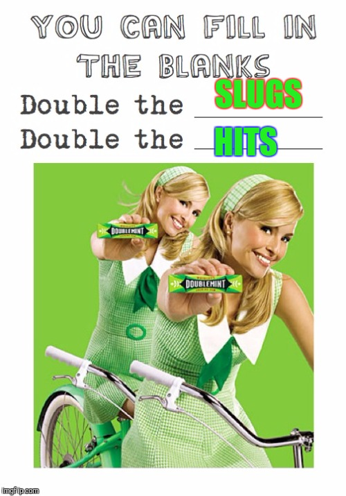 Memes, Doublemint Gum, Double The Pleasure | SLUGS HITS | image tagged in memes,doublemint gum,double the pleasure | made w/ Imgflip meme maker