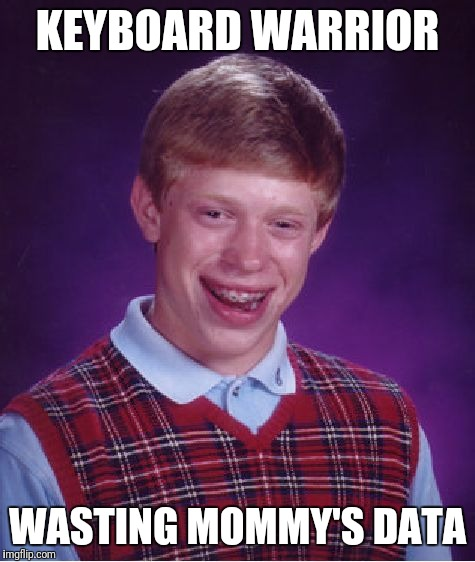 Bad Luck Brian Meme | KEYBOARD WARRIOR WASTING MOMMY'S DATA | image tagged in memes,bad luck brian | made w/ Imgflip meme maker