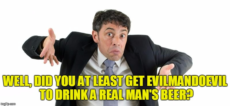 WELL, DID YOU AT LEAST GET EVILMANDOEVIL TO DRINK A REAL MAN'S BEER? | made w/ Imgflip meme maker
