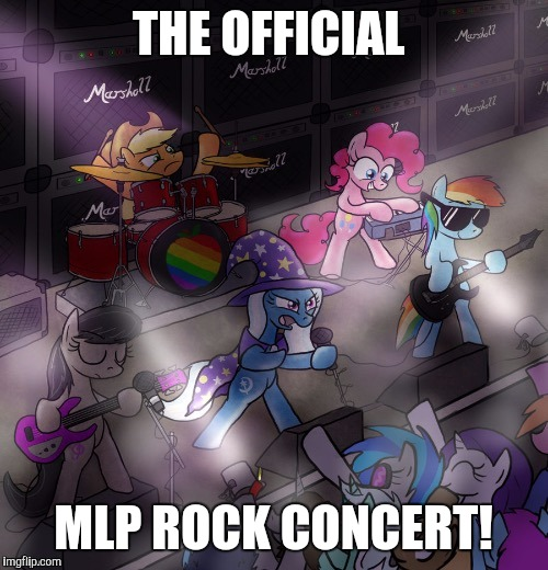 Thanks to evilmandoevil for the pic! | THE OFFICIAL MLP ROCK CONCERT! | image tagged in memes,my little pony,concert,evilmandoevil,xanderbrony | made w/ Imgflip meme maker