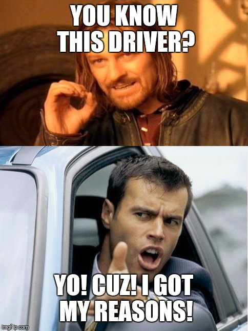 YOU KNOW THIS DRIVER? YO! CUZ! I GOT MY REASONS! | made w/ Imgflip meme maker