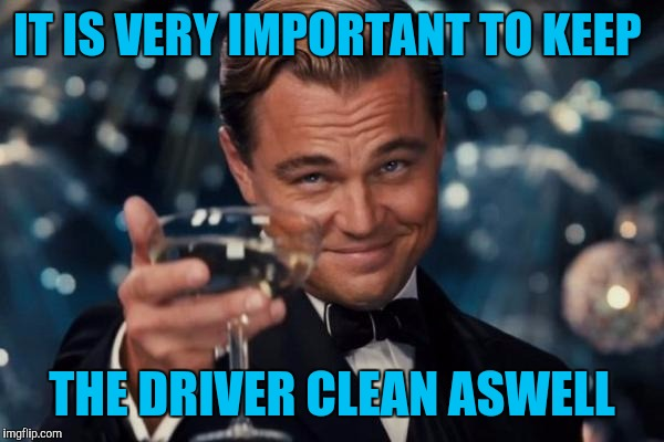 Leonardo Dicaprio Cheers Meme | IT IS VERY IMPORTANT TO KEEP THE DRIVER CLEAN ASWELL | image tagged in memes,leonardo dicaprio cheers | made w/ Imgflip meme maker
