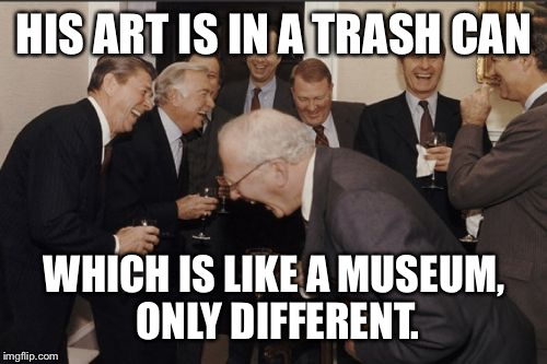 Laughing Men In Suits Meme | HIS ART IS IN A TRASH CAN WHICH IS LIKE A MUSEUM, ONLY DIFFERENT. | image tagged in memes,laughing men in suits | made w/ Imgflip meme maker
