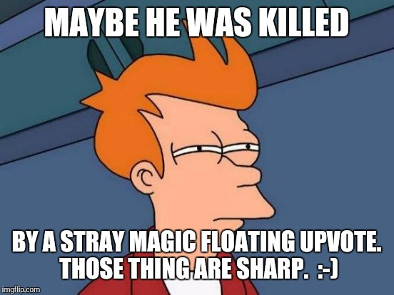 Futurama Fry Meme | MAYBE HE WAS KILLED BY A STRAY MAGIC FLOATING UPVOTE. THOSE THING ARE SHARP.  :-) | image tagged in memes,futurama fry | made w/ Imgflip meme maker