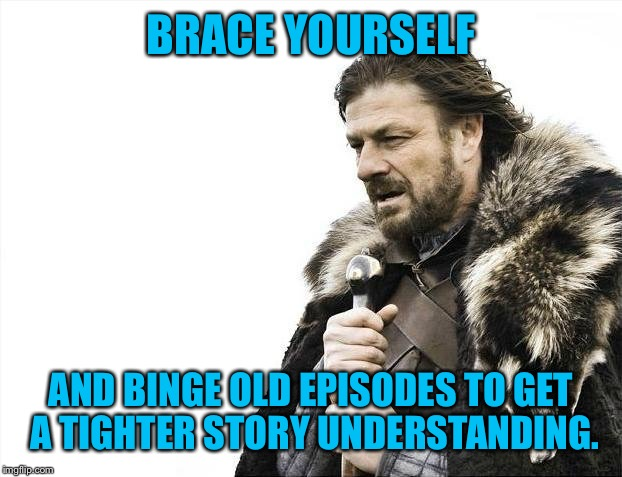 Brace Yourselves X is Coming Meme | BRACE YOURSELF AND BINGE OLD EPISODES TO GET A TIGHTER STORY UNDERSTANDING. | image tagged in memes,brace yourselves x is coming | made w/ Imgflip meme maker