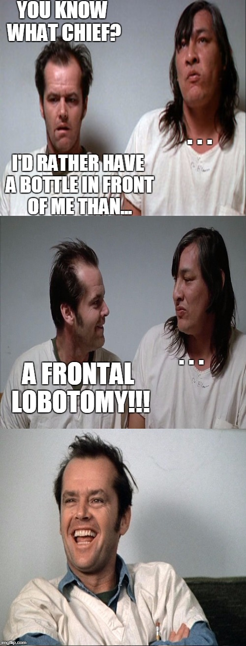 Me too! | YOU KNOW WHAT CHIEF? A FRONTAL LOBOTOMY!!! . . . I'D RATHER HAVE A BOTTLE IN FRONT OF ME THAN... . . . | image tagged in jack nicholson,mental health,funny joke,memes | made w/ Imgflip meme maker
