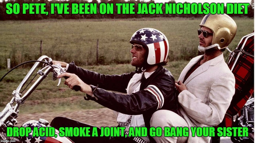SO PETE, I'VE BEEN ON THE JACK NICHOLSON DIET DROP ACID, SMOKE A JOINT, AND GO BANG YOUR SISTER | made w/ Imgflip meme maker