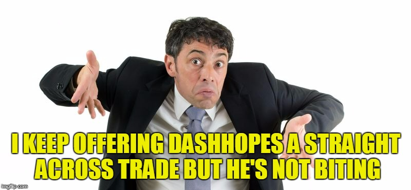 I KEEP OFFERING DASHHOPES A STRAIGHT ACROSS TRADE BUT HE'S NOT BITING | made w/ Imgflip meme maker