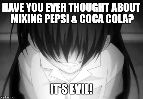 HAHAHAHAHHAHAHAHAHAGAHAHAHAH | HAVE YOU EVER THOUGHT ABOUT MIXING PEPSI & COCA COLA? IT'S EVIL! | image tagged in creepy anime girl,memes,funny,pepsi,coca cola,evil | made w/ Imgflip meme maker