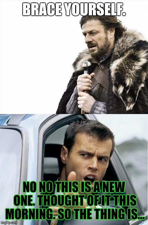 BRACE YOURSELF. NO NO THIS IS A NEW ONE. THOUGHT OF IT THIS MORNING. SO THE THING IS... | made w/ Imgflip meme maker