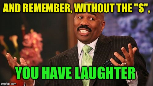 "Steve Harvey Meme | AND REMEMBER, WITHOUT THE ""S"", YOU HAVE LAUGHTER 