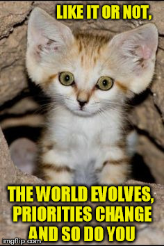 LIKE IT OR NOT, THE WORLD EVOLVES, PRIORITIES CHANGE AND SO DO YOU | made w/ Imgflip meme maker