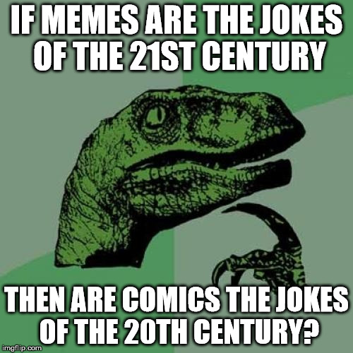 Philosoraptor Meme | IF MEMES ARE THE JOKES OF THE 21ST CENTURY THEN ARE COMICS THE JOKES OF THE 20TH CENTURY? | image tagged in memes,philosoraptor | made w/ Imgflip meme maker