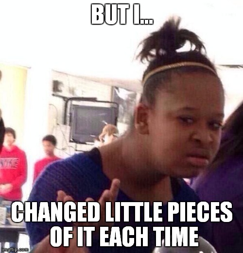 Black Girl Wat Meme | BUT I... CHANGED LITTLE PIECES OF IT EACH TIME | image tagged in memes,black girl wat | made w/ Imgflip meme maker