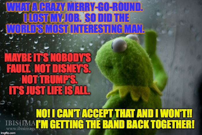 Getting the band back together Part I | WHAT A CRAZY MERRY-GO-ROUND.  I LOST MY JOB.  SO DID THE WORLD'S MOST INTERESTING MAN. MAYBE IT'S NOBODY'S FAULT.  NOT DISNEY'S.  NOT TRUMP' | image tagged in kermit window | made w/ Imgflip meme maker