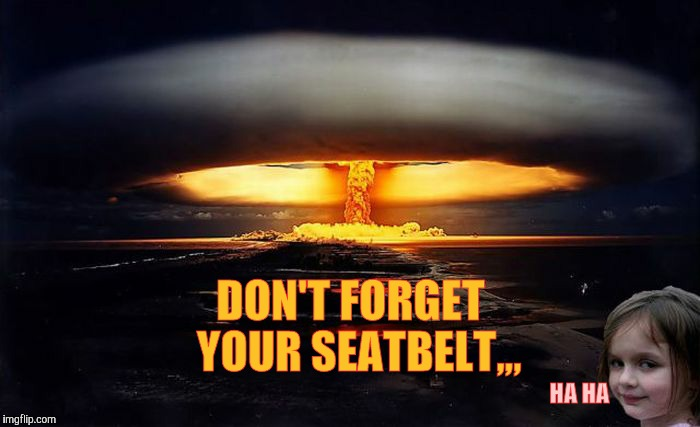 Disaster Girl Nukes 'Em | HA HA DON'T FORGET  YOUR SEATBELT,,, | image tagged in disaster girl nukes 'em | made w/ Imgflip meme maker