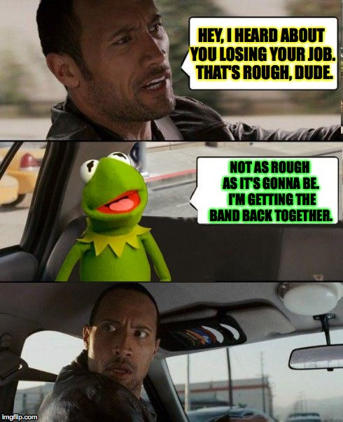 Getting the band back together Part II | HEY, I HEARD ABOUT YOU LOSING YOUR JOB.  THAT'S ROUGH, DUDE. NOT AS ROUGH AS IT'S GONNA BE.  I'M GETTING THE BAND BACK TOGETHER. | image tagged in kermit rocks,kermit,rock,the rock driving | made w/ Imgflip meme maker