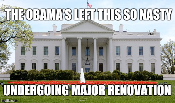WHY DONALD TRUMP'S WHITE HOUSE MUST BE RENOVATED | THE OBAMA'S LEFT THIS SO NASTY UNDERGOING MAJOR RENOVATION | image tagged in barack obama,gifs,memes,funny memes,funny,donald trump | made w/ Imgflip meme maker