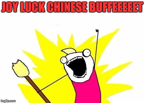 X All The Y Meme | JOY LUCK CHINESE BUFFEEEEET | image tagged in memes,x all the y | made w/ Imgflip meme maker