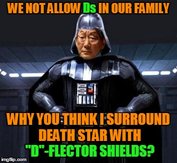 "High Expectations Asian Vader Doesn't Care If His Children Come to the Dark Side or Not, As Long As They Get Straight As | WE NOT ALLOW Ds IN OUR FAMILY WHY YOU THINK I SURROUND DEATH STAR WITH ""D""-FLECTOR SHIELDS? Ds ""D""-FLECTOR SHIELDS? 