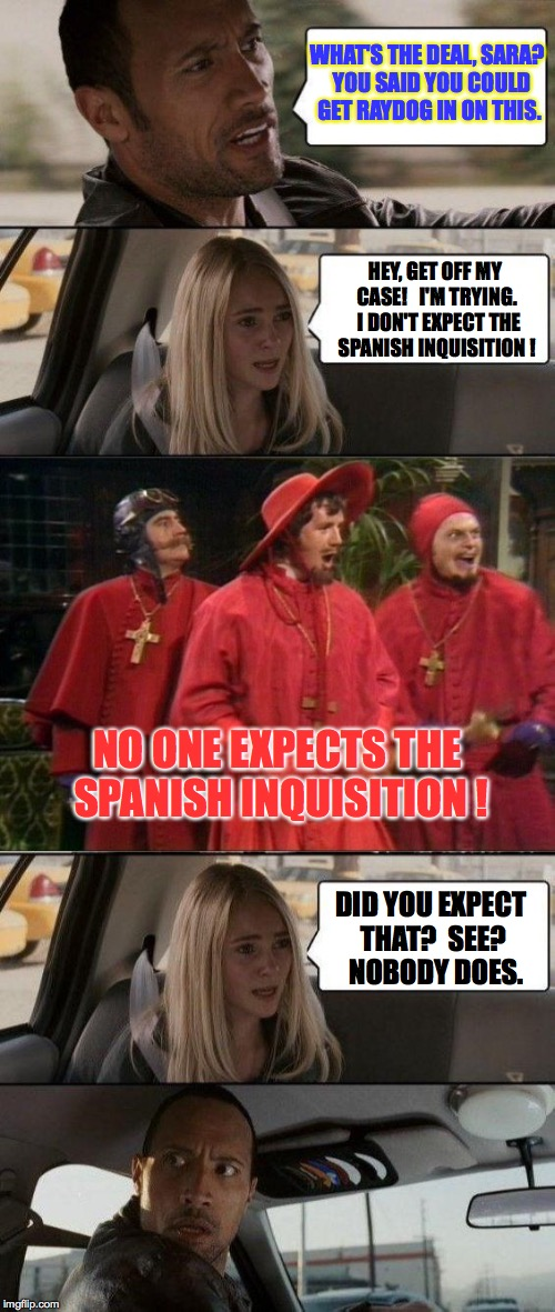 Getting the band back together Part VI | WHAT'S THE DEAL, SARA?  YOU SAID YOU COULD GET RAYDOG IN ON THIS. HEY, GET OFF MY CASE!   I'M TRYING.  I DON'T EXPECT THE SPANISH INQUISITIO | image tagged in the rock driving - monty python spanish inquisition,memes,the rock driving,kermit,raydog | made w/ Imgflip meme maker
