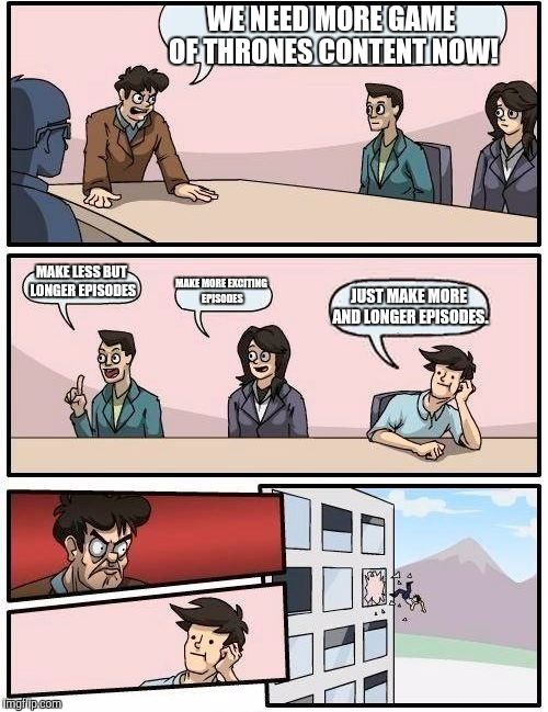 The Game of Thrones suggestion board meeting... | WE NEED MORE GAME OF THRONES CONTENT NOW! MAKE LESS BUT LONGER EPISODES MAKE MORE EXCITING EPISODES JUST MAKE MORE AND LONGER EPISODES. | image tagged in memes,boardroom meeting suggestion,game of thrones | made w/ Imgflip meme maker