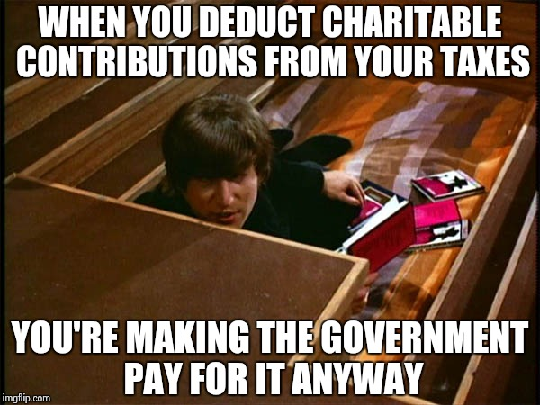 John in his pit | WHEN YOU DEDUCT CHARITABLE CONTRIBUTIONS FROM YOUR TAXES YOU'RE MAKING THE GOVERNMENT PAY FOR IT ANYWAY | image tagged in john in his pit | made w/ Imgflip meme maker