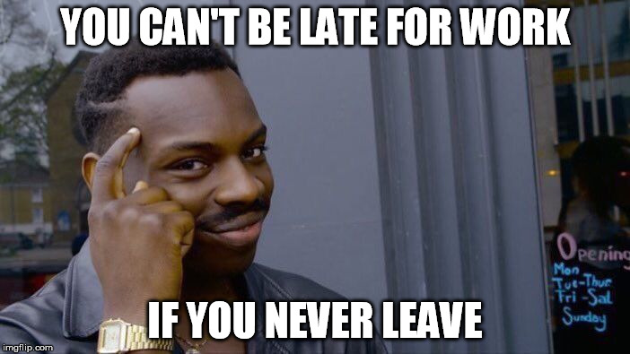 Roll Safe Think About It Meme | YOU CAN'T BE LATE FOR WORK IF YOU NEVER LEAVE | image tagged in roll safe think about it | made w/ Imgflip meme maker