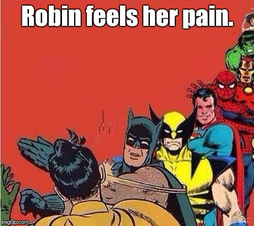 Robin feels her pain. | made w/ Imgflip meme maker