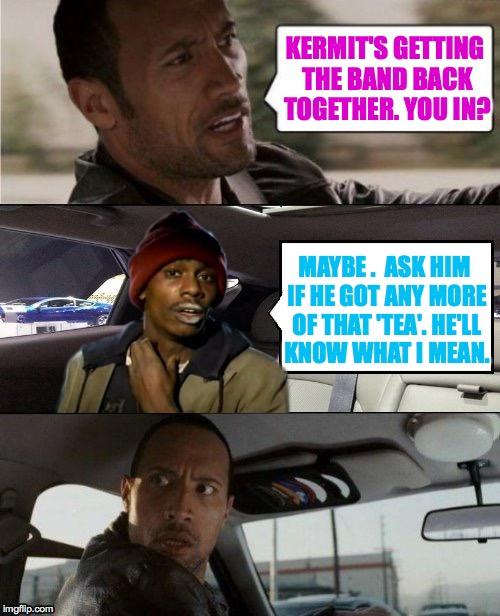 Getting the band back together Part III | KERMIT'S GETTING THE BAND BACK TOGETHER. YOU IN? MAYBE .  ASK HIM IF HE GOT ANY MORE OF THAT 'TEA'. HE'LL KNOW WHAT I MEAN. | image tagged in rock driving tyrone biggums | made w/ Imgflip meme maker