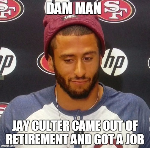colin Kapernick | DAM MAN JAY CULTER CAME OUT OF RETIREMENT AND GOT A JOB | image tagged in colin kapernick | made w/ Imgflip meme maker
