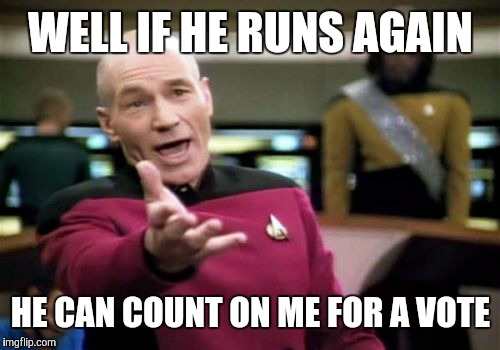 Picard Wtf Meme | WELL IF HE RUNS AGAIN HE CAN COUNT ON ME FOR A VOTE | image tagged in memes,picard wtf | made w/ Imgflip meme maker