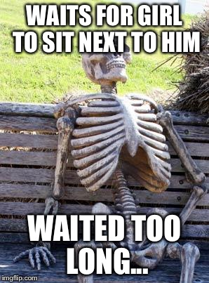 Waiting Skeleton Meme | WAITS FOR GIRL TO SIT NEXT TO HIM WAITED TOO LONG... | image tagged in memes,waiting skeleton | made w/ Imgflip meme maker